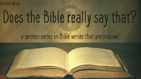 Does The Bible Really Say That?     A sermon series looking at Bible verses that are misused.