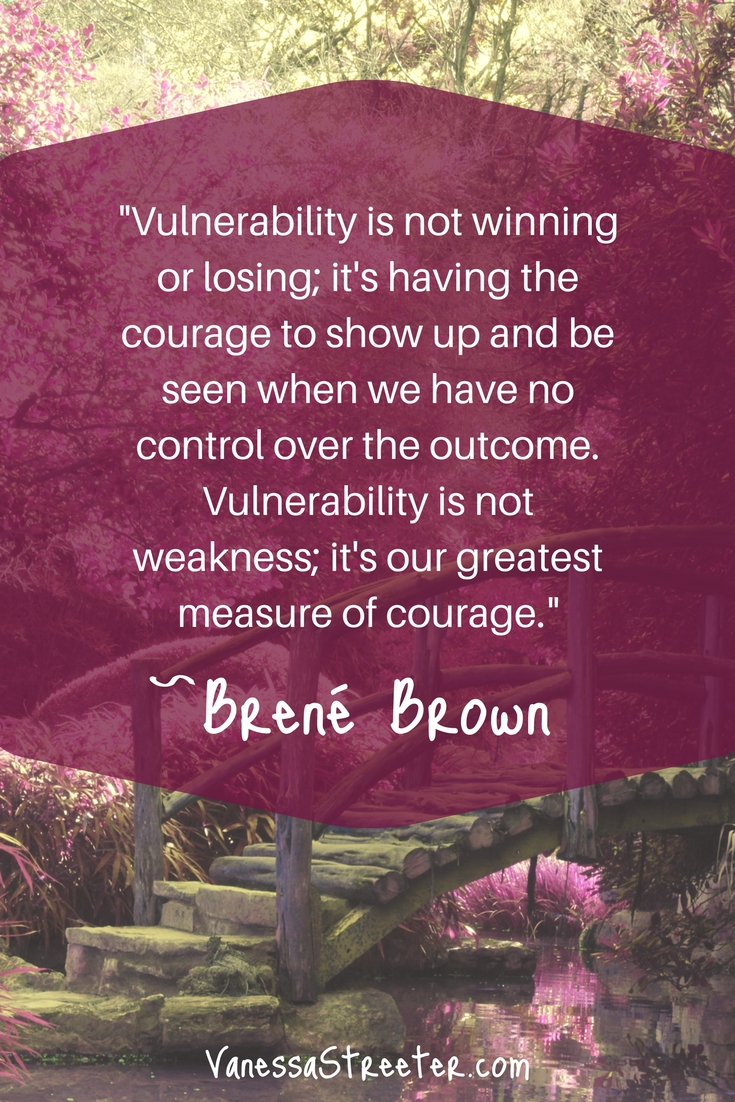 Vulnerability is not winning or losing; it's having the courage to show up and be seen when we have no control over the outcome. Vulnerability is not weakness; it's our greatest measure of courage. ~Brené Brown