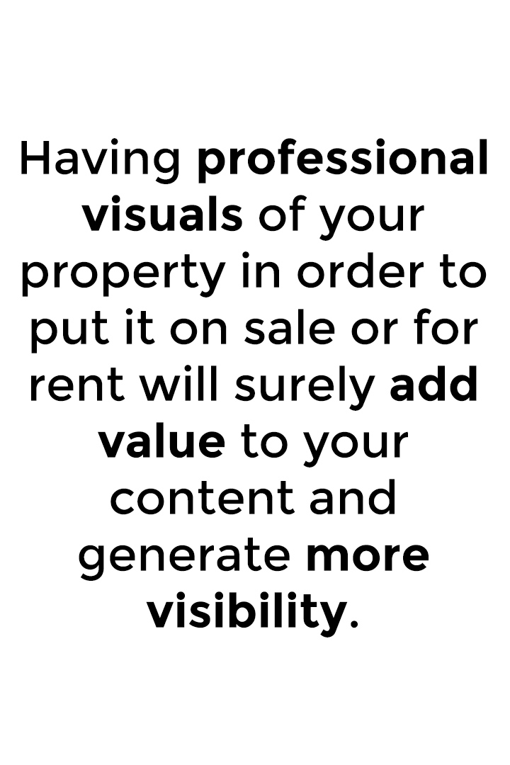 Having professional visuals of your property in order to put it on sale or for rent will surely add value to your content and generate more visibility.
