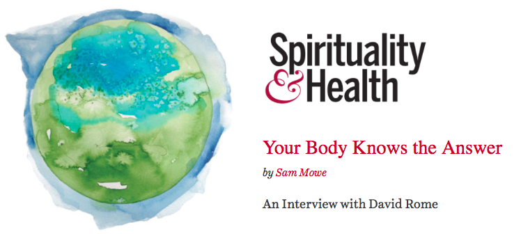 Your Body Knows the Answer: an interview with David Rome  by Sam Mowe -  Spirituality & Health , May 2015