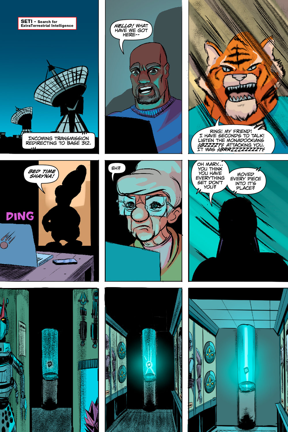 PAGE 100 Panel 1-3 Mood Ring and Tigron 1 CAP: SETI - search for extraterrestrial intelligence SETI Incoming transmission redirecting to Base 312. MOOD RING: Hello! What have we got here-- TIGRON: (insert BZZZZZT at crucial points ) Ring! My friend! I have seconds to talk! Listen the Monadockians (were not) attacking you. It was (a false flag.) Panel 4- 6 Gram Gram and mysterious stranger GRAMGRAM: Bed time Shayna! SFX: DING! GRAMGRAM: Eh? MYSTERIOUS SHADOW: Oh Mary... you think you have everything set don't you? Moved every piece into it's place?