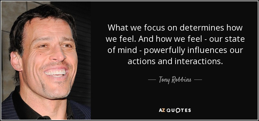 quote-what-we-focus-on-determines-how-we-feel-and-how-we-feel-our-state-of-mind-powerfully-tony-robbins-83-98-63