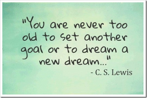 you-are-never-too-old-to-set-another-goal-or-to-dream-a-new-dream