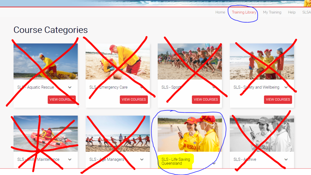"5. Go to ""  Training Library""   in the top menu  6. Select ""  SLS Life Saving Queensland""   (highlighted)   There should be only two options available on the next page. Enroll in ""SLSQ - 2018/2019 Season Skills Maintenance Bulletin"""