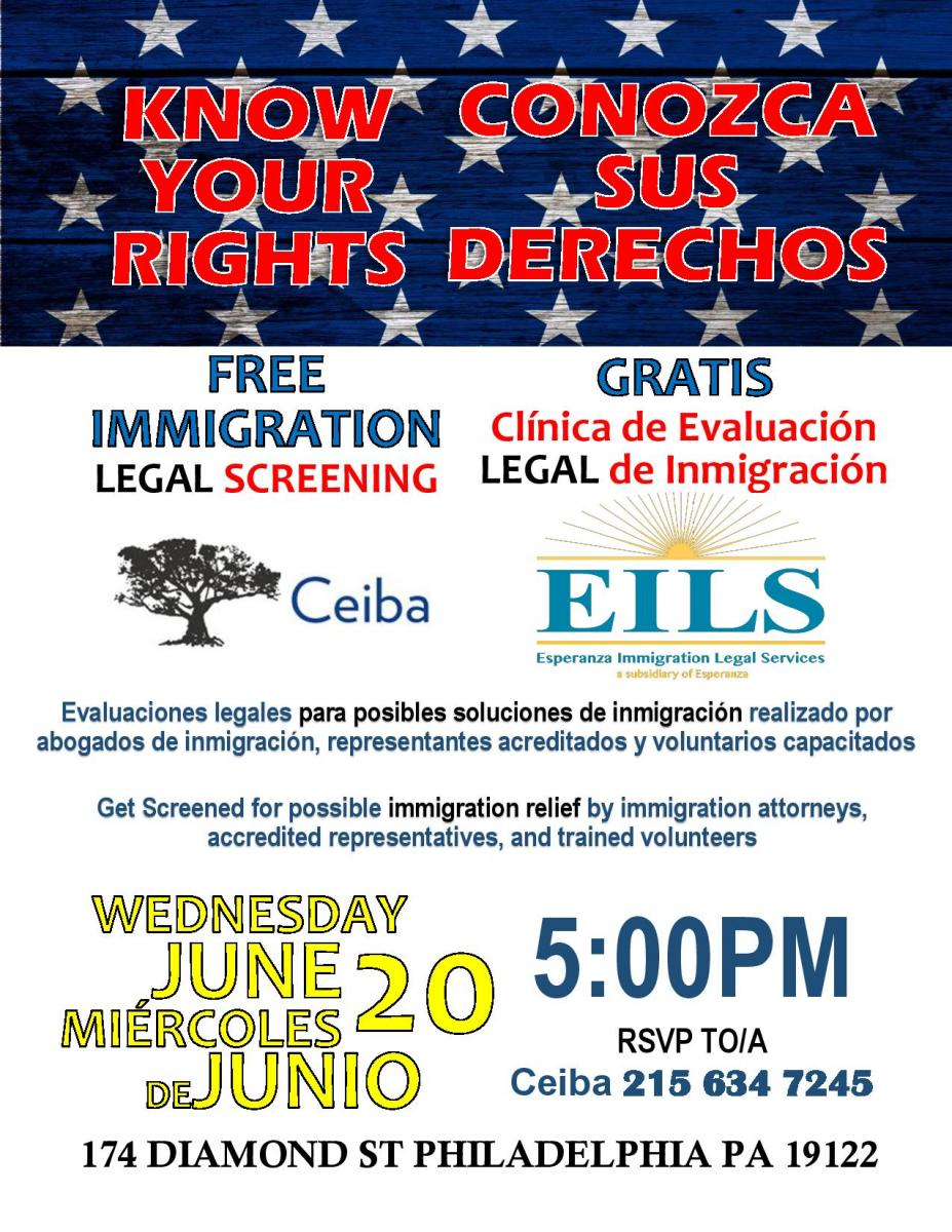 "The event will take place at Ceiba, located at 174 Diamond St., Philadelphia PA 19122.  ""Unauthorized immigrants should get screened for possible immigration remedies as soon as possible, as applying for legal status and eventual citizenship is the only permanent protection from deportation,"" said Alexis Duecker, Executive Director of Esperanza Immigration Legal Services.   ""At the screening, we will also provide a Know Your Rights workshop and information regarding financial assistance to pay for the cost of applying for immigration relief,"" expressed Taylor De La Pena, Ceiba Program Coordinator.    As part of the session, Ceiba and EILS will inform attendees of their rights if stopped by ICE.  For more information and to register for the session, call 215-634-7245."