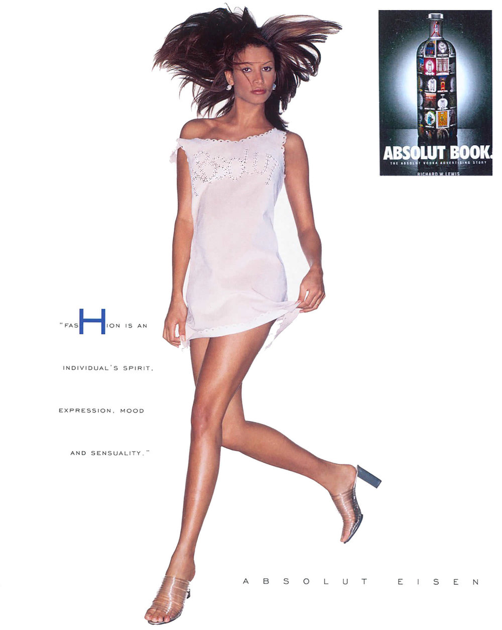 ABSOLUT EISEN In 1994, ABSOULT VODKA commissioned Eisen to custom-made a suede dress with a cut-out Absolut logo. The dress was part of a global collection that toured the world in 1998. The print ad campaign - with a new, understated Absolut logo - was in line with Eisen's minimalist aesthetic.