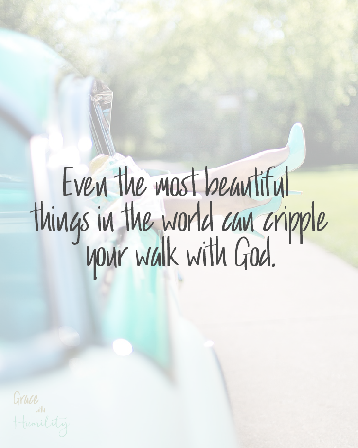 "Image courtesy of Pixabay. Edited by Grace with Humility. ""Even the most beautiful things in the world can cripple your walk with God."""