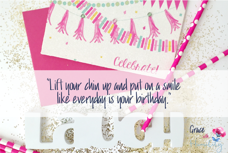 "Quote: ""Lift your chin up and put on a smile like everyday is your birthday."""