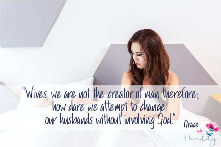 "Quote: ""Wives, we are not the creator of man therefore; how dare we attempt to change our husbands without involving God."""