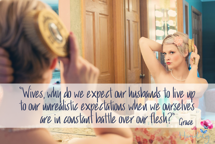 "Quote:  ""Wives, why do we expect our husbands to live up to our unrealistic expectations when we ourselves are in constant battle over our flesh?"""