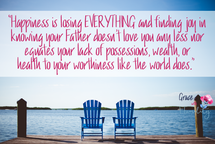 "Quote: ""Happiness is losing EVERYTHING and finding joy in knowing your Father doesn't love you any less nor equates your lack of possessions, wealth, or health to your worthiness like the world does."" #happiness #joy #truehappiness #findingjoy #christianquote #quote #wisdom #christianwomen #bookofjob"