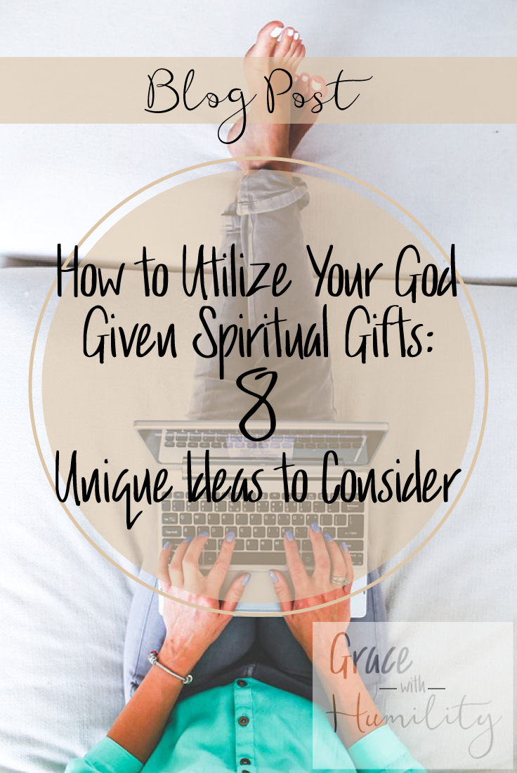 Blog Post: How to Utilize Your God Given Spiritual Gifts | 8 Unique Ideas to Consider – www.gracewithhumility.com