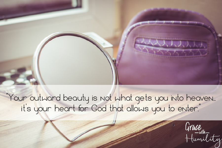 "Quote: ""Your outward beauty is not what gets you into heaven...it's your heart for God that allows you to enter."" – www.gracewithhumility.com"