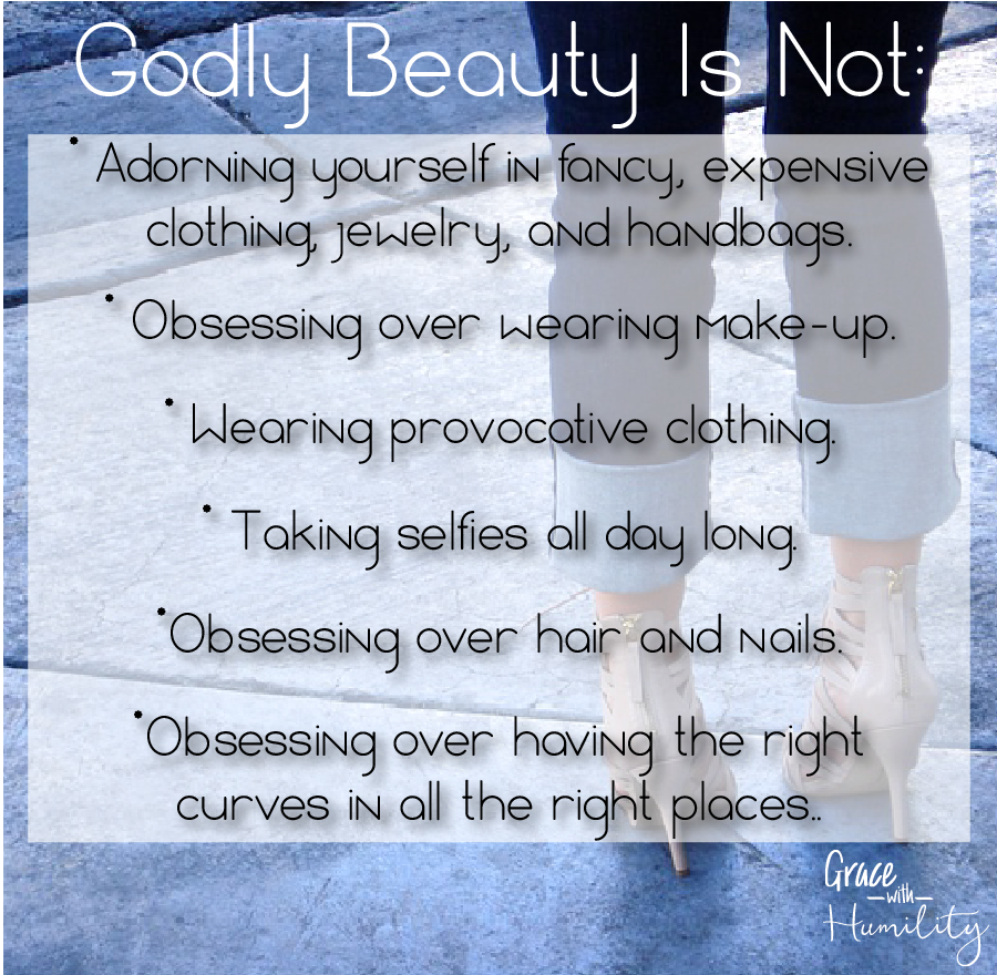 Godly Beauty is not:  Adorning yourself in fancy, expensive clothing, jewelry, and handbags, Obsessing over wearing make-up,  Wearing provocative clothing,   Taking selfies all day long,   Obsessing over hair and nails,   Obsessing over having the right curves in all the right places