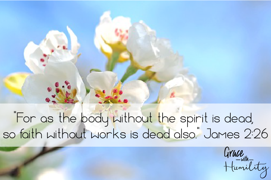 "Scripture: ""for as the body without the spirit is dead, so faith without works is dead also."" –James 2:26 – www.gracewithhumility.com"