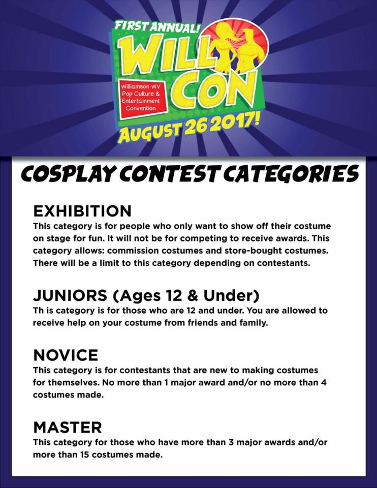 Ok Cosplayers! Here you go! All the info you need regarding the contest. Be sure to sign up at the registration table. At 11:30am there will be a cosplay/costume exhibition parade on the adjoining football field (weather permitting of course).Cosplay contestants will then return inside the Fieldhouse and report immediately to the stage where judging will begin promptly at 12:00pm. RULES AND GUIDELINES : Contestants can only enter in one category. Due to the unpredictable size of groups, a prize for each member cannot be guaranteed. No skits during judging or catwalk. No nudity. No profanity allowed on stage. That includes messages on signs or clothes. Anyone who violates this will be disqualified from the competition. No political or religious statement during the catwalk. Anyone who violates this will be disqualified from the competition. Do not use any sort of projectile at all! Nothing must leave your person while you are on the catwalk. Anyone who violates this rule may be disqualified from the competition and may be asked to leave the convention area. No flashpots, explosive devices, or similar special effects are to be used. Anyone who violates this rule may be disqualified from the competition and may be asked to leave the convention area. ALL prop weapons must conform to the WillCon Weapons Policy, which is as follows: All weapons must be non-working and peace bonded. No functioning projectile weapons – including water pistols, silly-string guns, and ping-pong pistols will be permitted. Bladed weapons must be cased or sheathed at all times. Absolutely No clowning around or showing of weapons. Any weapon used in an offensive manner will be confiscated. Anyone who violates this rule may be disqualified from the competition and may be asked to leave the convention. We expect you to use good judgment; with your help, we can continue to allow peace-bonded weapons. All weapons must be checked prior to entry. Costumes must be self-contained. Do not enter or exit th
