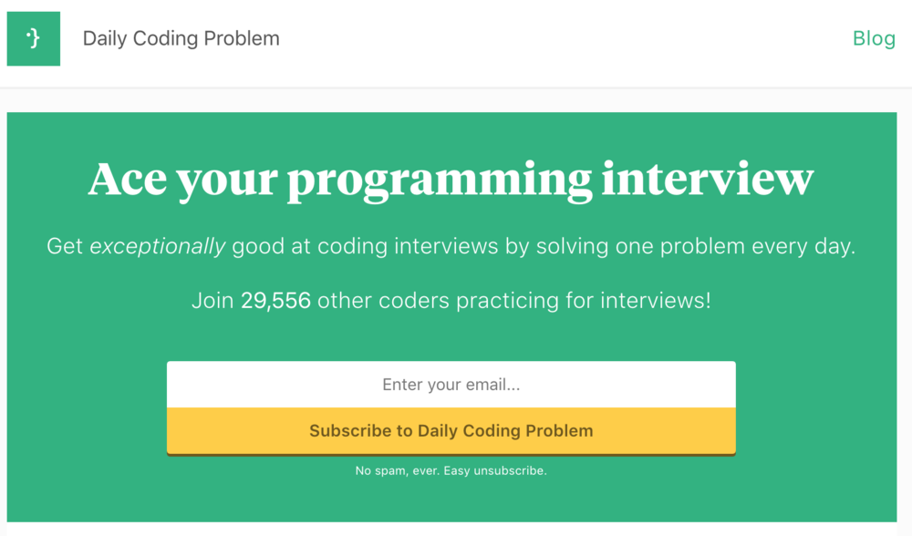 Daily Coding Problem - This is a website that's run by a friend of mine, who I used to work with at Google.It gives you a high-quality daily coding interview problem to work on via email. I think it's a really good way to build a habit of solving a problem every day.I like how the problems are well-selected, and also how they explain the solutions (on their premium subscription).Even the free version of this website is pretty good, so I'd highly recommend it.