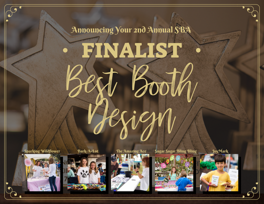The top three 2018 Small Business Award Finalist in the category of Best Booth Design are: Sparking Wildflower, Bark-A-Lot, The Amazing Ace, Sugar Sugar Bling Bling, and JoyMark. (obviously there was a tie for one of these!)   Other Nominees Included: Thunderdome, Sweet Tooth Sushi, Suck It Up, Rock, Paper Scissors, Rustic Slime, and Cowgirl Carmel Creates