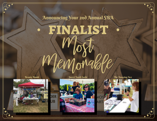 The top three 2018 Small Business Award Finalist in the category of Most Memorable Business are: Beauty Bomb, Sweet Tooth Sushi, and the Amazing Ace.   Other Nominees Included: All About Bows, the Amazing Ace, Bake It Till You Make It, Bark-A-Lot, JoyMark, Cowgirl Carmel Creates, Giadas Pet Accessories, Jacob's Lemonade, Otter Slime, Planet Shoot Shooting Game, Sparking Wildflower, Suck It Up, Sugar Sugar Bling Bling, Thunderdome, and Warmee.