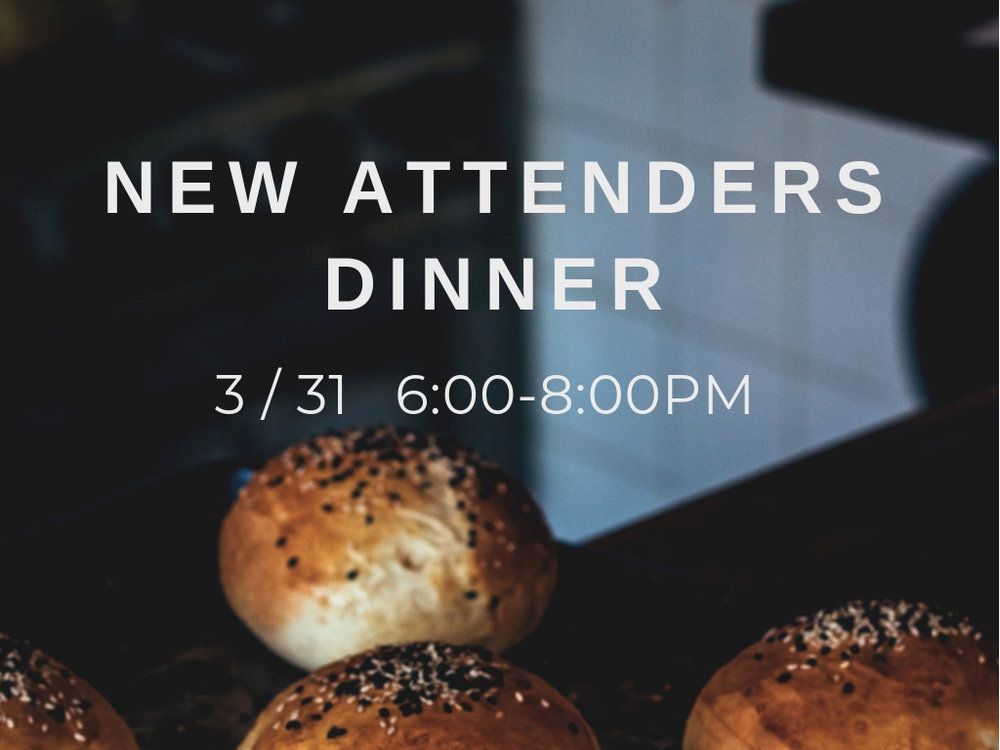 NEW ATTENDER'S DINNER  MARCH 31ST 6:00PM  LOCATION: TBD / SIGN UP  DETAILS: NEW VISITORS AND FAMILIES CONNECT WITH CHURCH STAFF OVER DINNER