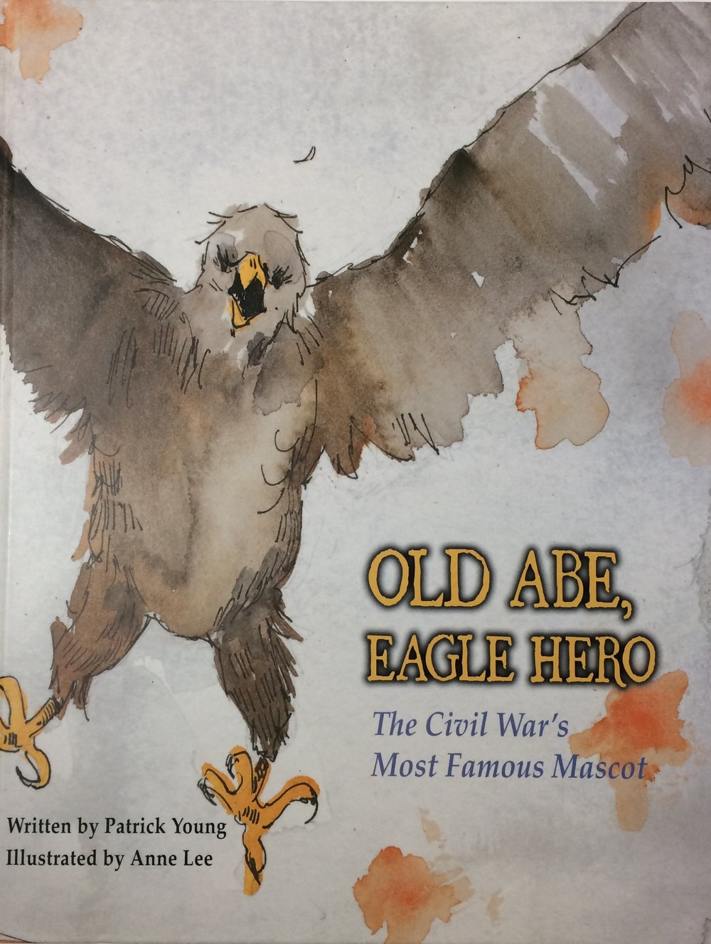 OLD ABE, EAGLE HERO - Written by Patrick Young, Illustrated by Anne LeePublished 2010 by Kane Miller