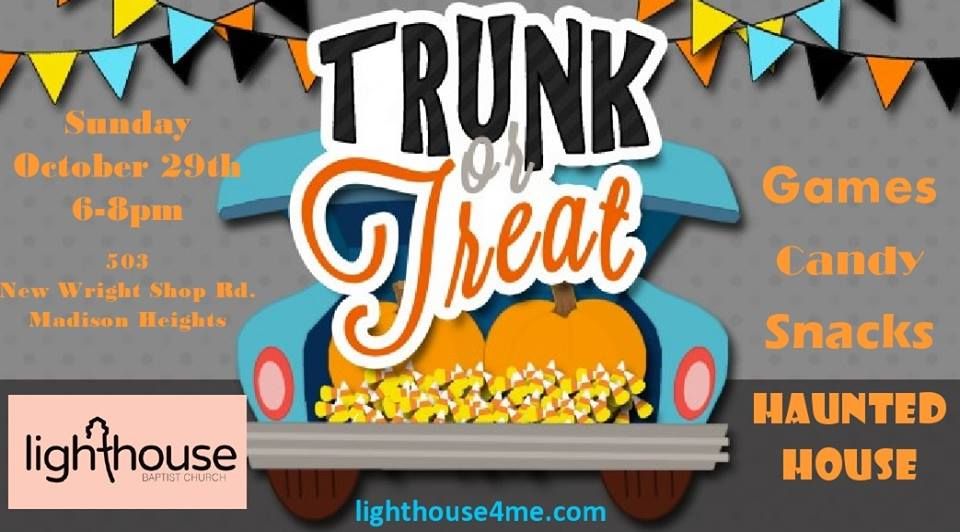 Trunk or Treat @ Lighthouse Baptist Church - Date: Sun Oct 29Time: 6pm - 8pmAddress: 503 New Wright Shop Rd. Madison Heights, VA 24572