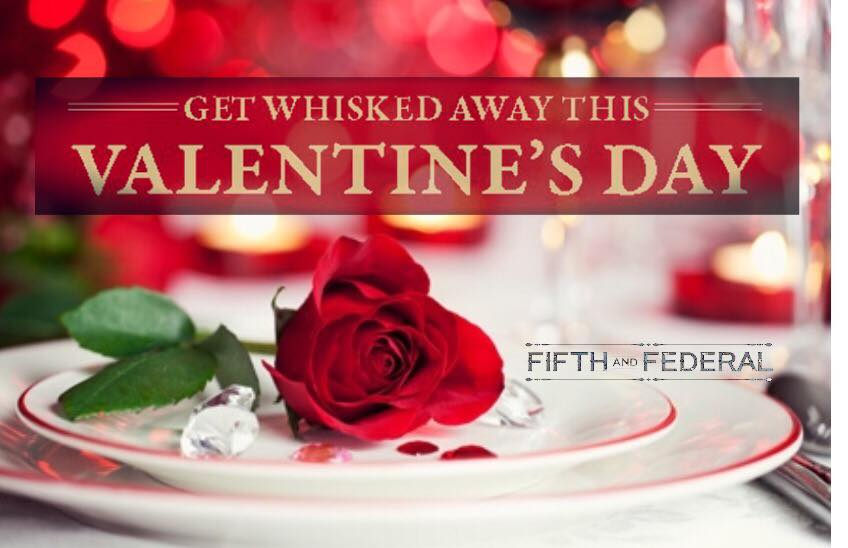FIFTH & FEDERAL: GET WHISKED AWAY   Get Whisked Away with a Valentine's Couples Dinner at Fifth & Federal this Valentine's Day.  Cost: $35 shared plate dinner + $16 per person for flight pairing with meal (includes 3 half pours)