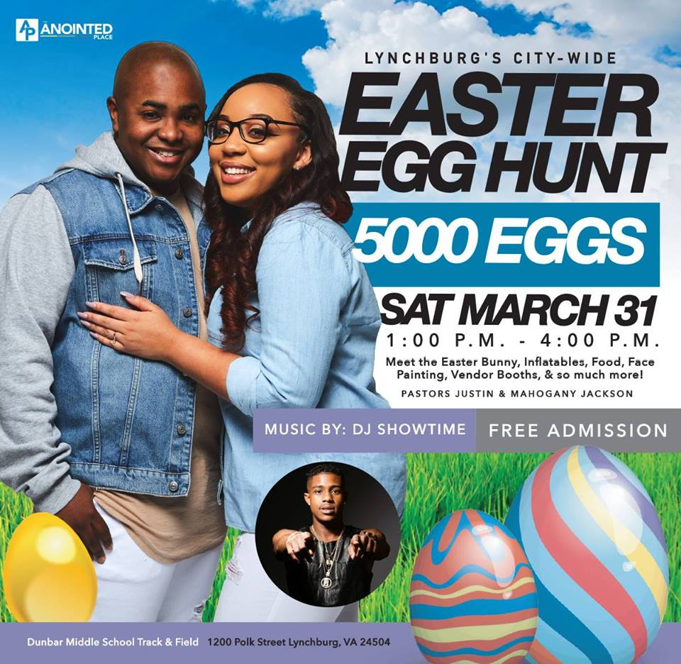Lynchburg's 5,000 Easter egg hunt @ the anointed place  March 31st at 1pm-4pm  1200 Polk St. Lynchburg, VA 24504  5,000 egg hunt presented by The Anointed Place Church. The Lynchburg City-Wide Easter Egg Hunt will be held at the Dunbar Middle School Field & Track located behind Dunbar Middle School.