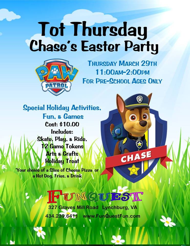 Tot thursday chase's easter party @ funquest  March 29th at 11am-2pm  327 Graves Mill Rd. Lynchburg, VA 24502  Bring your favorite riding toy to use on our skating floor!! Also get the chance to meet Chase from Paw Patrol!