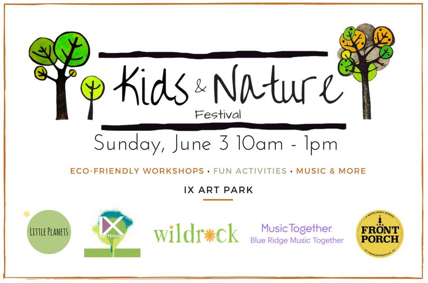 Kids & Nature Festival - June 3rd | 10am-1pmIX Art Park: 522 2nd St. SE Charlottesville, VA 22902This is an amazing opportunity for us to bring together nature-friendly local schools, non-profits, and organizations that share our love of children and the outdoors. We look forward to having wonderful eco-friendly workshops, activities, and entertainment for the whole family.