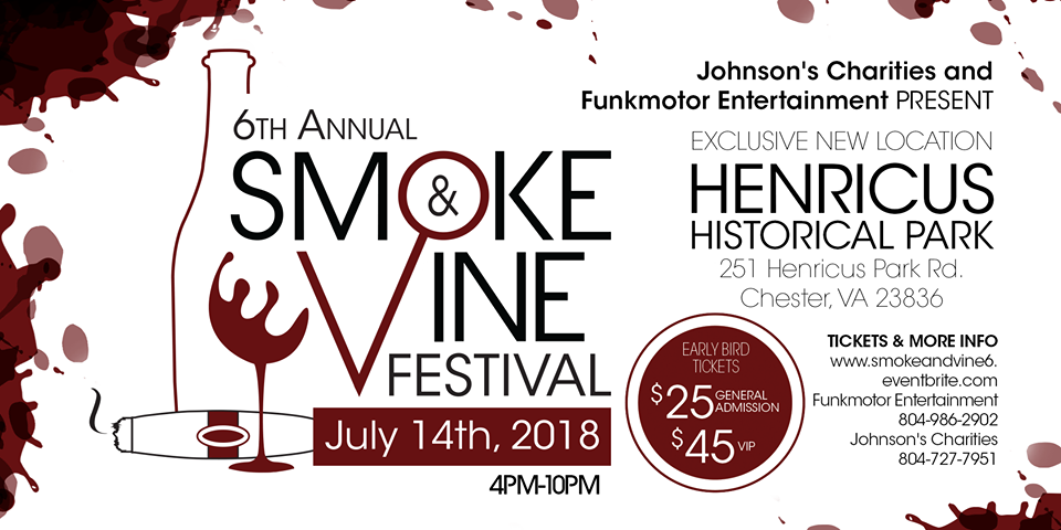 6th Annual Smoke & Vine Festival - July 14th | 4pm-10pmHenricus Historical Park: 251 Henricus Park Rd. Chester, VA 23836The Richmond metro areas newest annual wine and cigar festival is now in it's 6th year, presented by Johnson's Charities and Funkmotor Entertainment. Come celebrate our community, family and friends with us! A portion of the proceeds benefit children with disabilities and special needs.