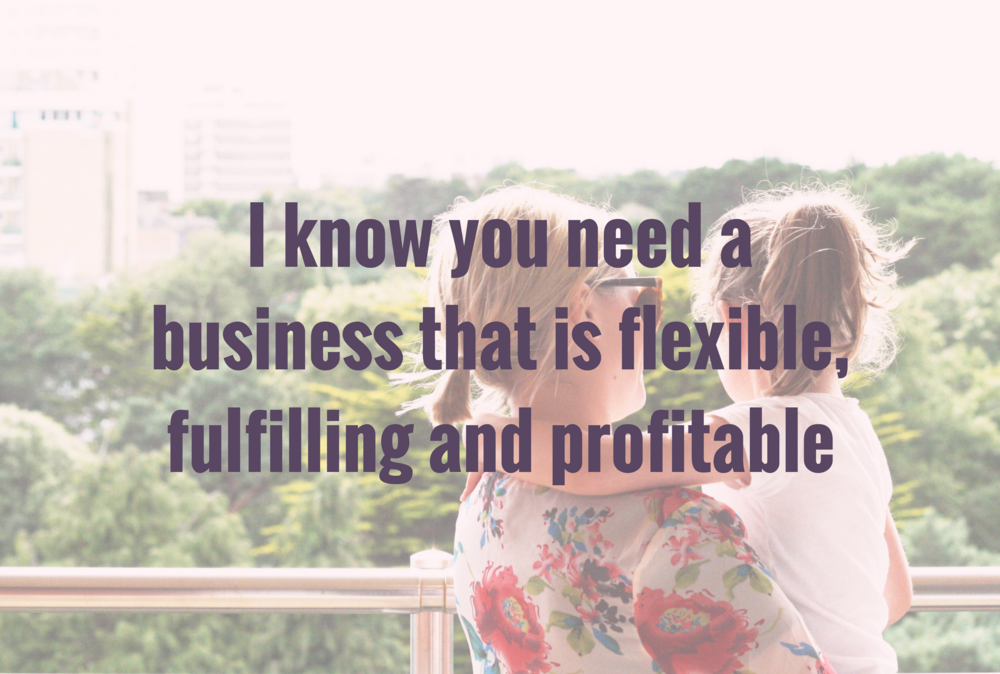 I know that you need a business that is flexible, fulfilling and profitable.png