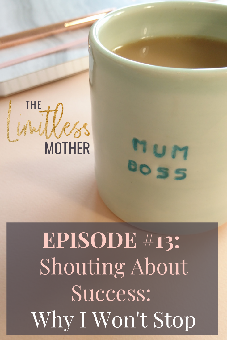 The Limitless Mother Podcast Episode 013 Shouting About Success_ Why I Won't Stop pin.png
