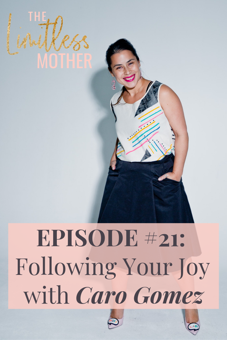 The Limitless Mother Podcast Episode 021: Following Your Joy with Caro Gomez