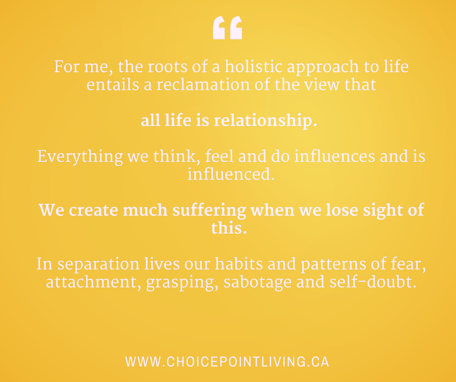 For me, the roots of a holistic approach to life entails a reclamation of the view thatall life is relationship. Everything we think, feel and do influences and is influenced.We create much suffering when we lose sig.png