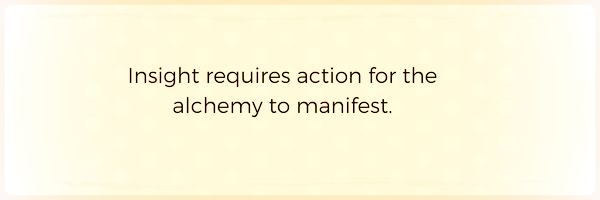 Insight requires action for the alchemy to manifest..png