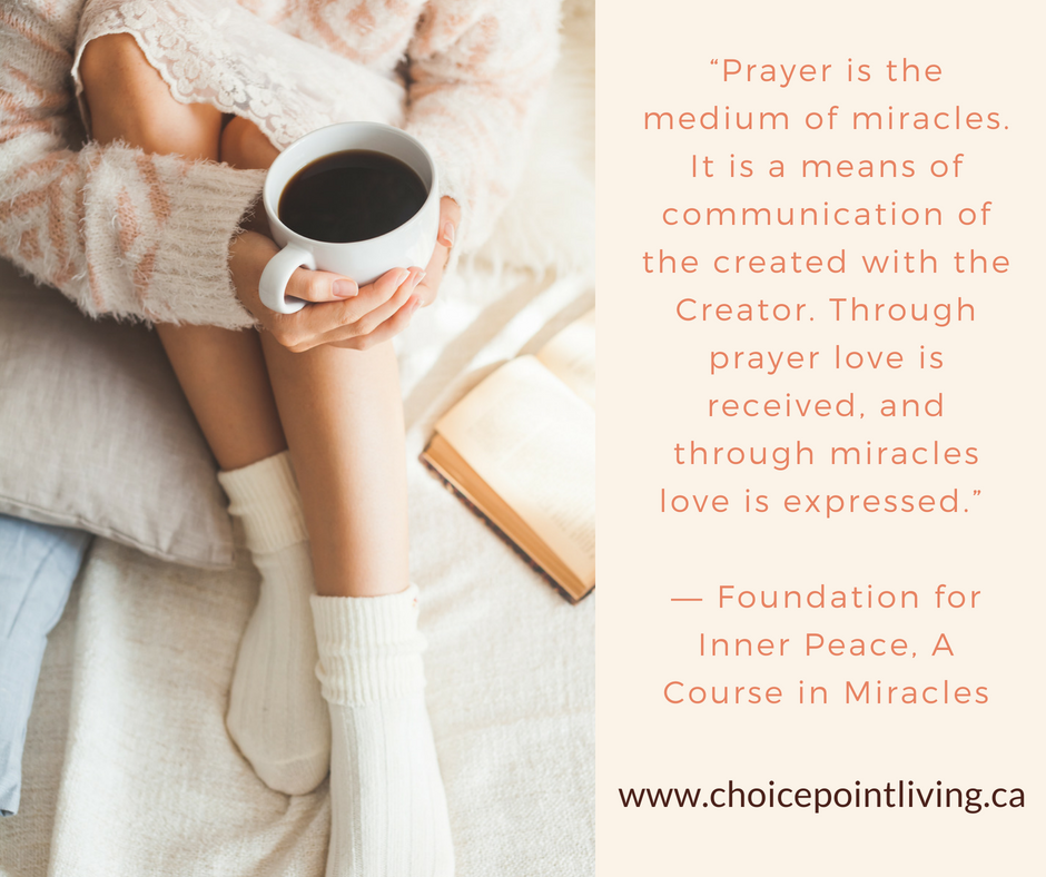 """""""Prayer is the medium of miracles. It is a means of communication of the created with the Creator. Through prayer love is received, and through miracles love is expressed."""" ― Foundation for Inner Peace, A Course in M.png"""