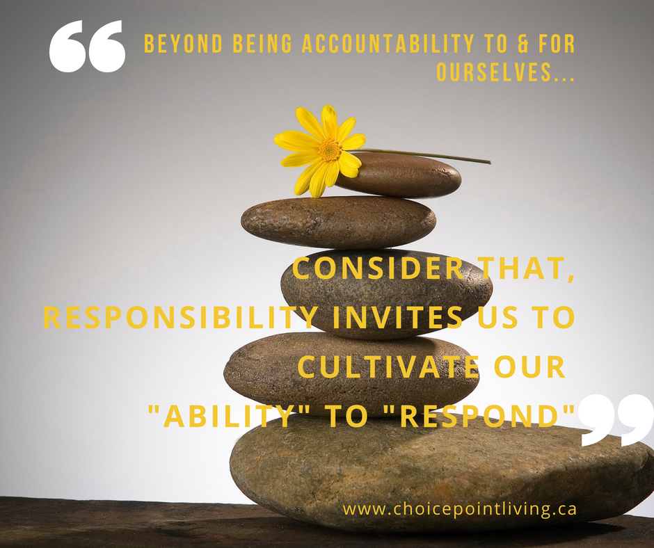 Beyond being accountability to& for ourselves...consider that responsibility invitesus to cultivate our %22ability%22 to respond%22.png