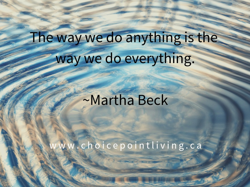 The+way+we+do+anything+is+the+way+we+do+everything.+%7EMartha+Beck.jpg
