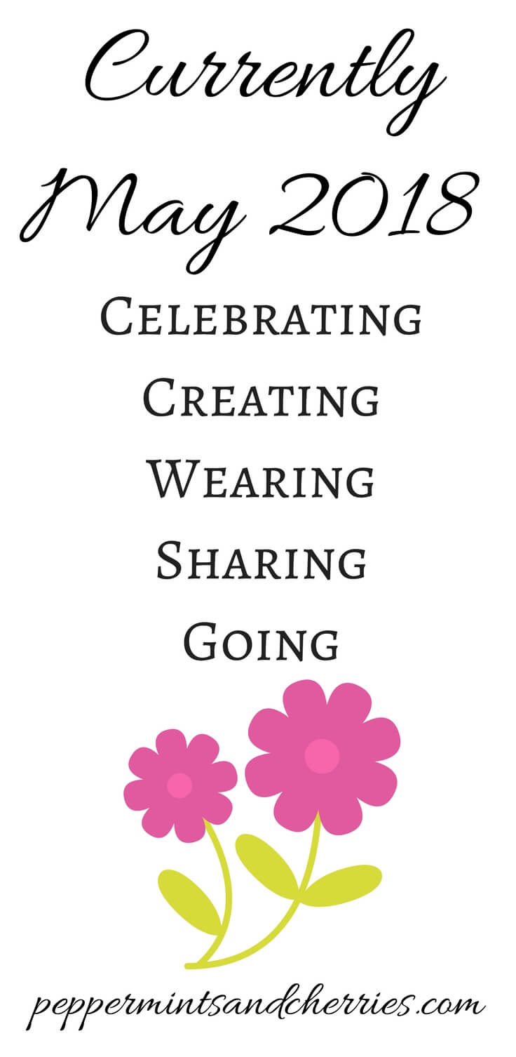 Currently May 2018... Celebrating, Creating, Wearing, Sharing, Going