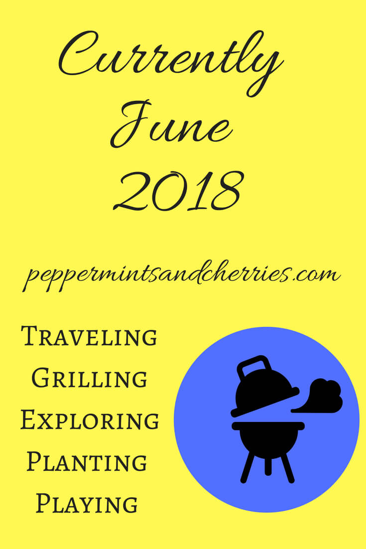 Currently June 2018 Traveling Grilling Exploring Planting Playing www.peppermintsandcherries.com