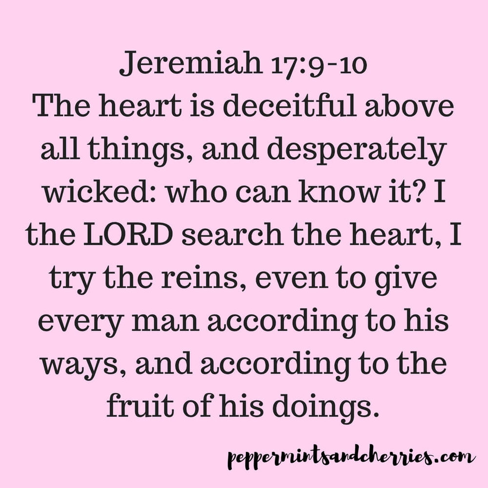 In Jeremiah 17:9-10 the Bible reminds us… The heart is deceitful above all things, and desperately wicked: who can know it? I the Lord search the heart, I try the reins, even to give every man according to his ways, and according to the fruit of his doings.