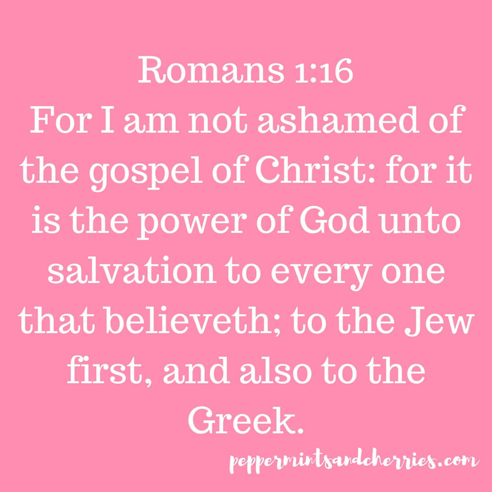 Romans 1:16 For I am not ashamed of the gospel of Christ: for it is the power of God unto salvation to every one that believeth; to the Jew first, and also to the Greek.