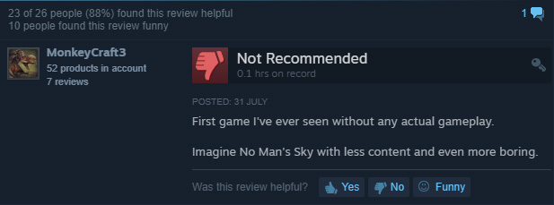 """First game I've ever seen without any actual gameplay. Imagine No Man's Sky with less content and even more boring"""