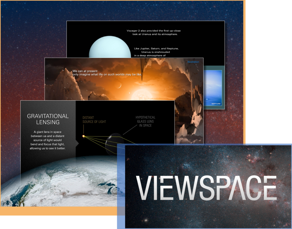 - ViewSpace is a web-based, self-updating exhibit that presents the latest discoveries in our quest to understand the universe, from the search for evidence of life beyond Earth to the fundamental understanding of the how the universe works and its ultimate fate. Its beautiful imagery and captivating stories help ViewSpace engage visitors of varying backgrounds and experiences.Audience: All LearnersWebpage: About the ViewSpace projectApplication: ViewSpace