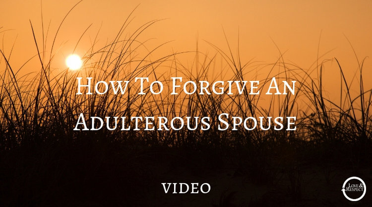 How To Forgive An Adulterous Spouse [Video] — Love & Respect