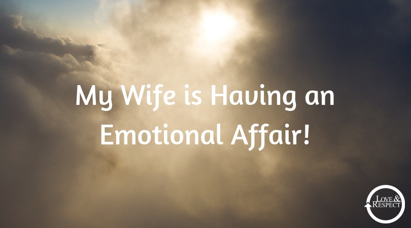 My Wife is Having an Emotional Affair — Love & Respect
