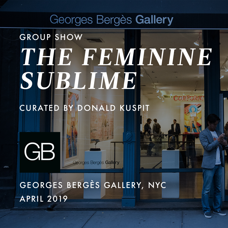 2019 | April – May   The Feminine Sublime    Currently Running    Georges Bergès Gallery  New York City, NY