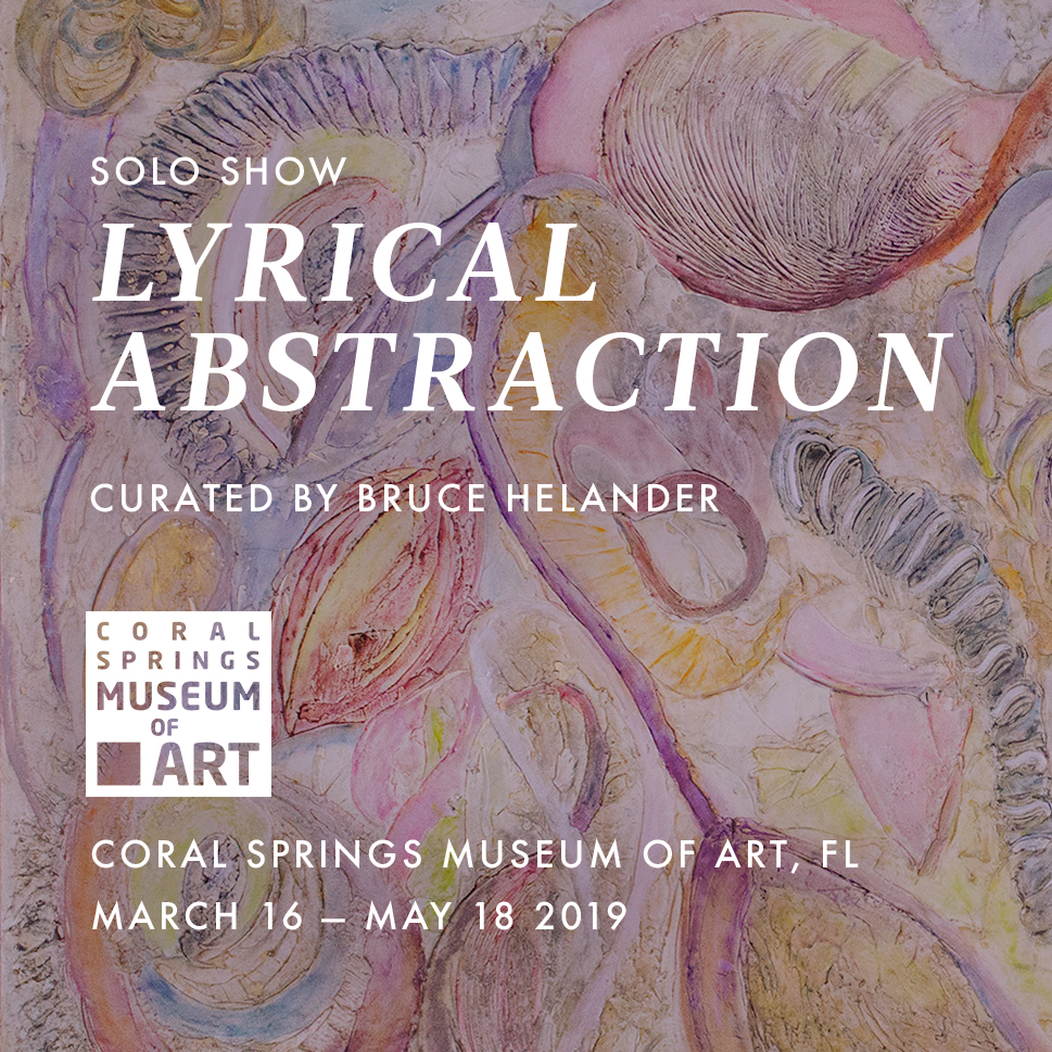 2019 | March – May  Solo Exhibition:  Lyrical Abstraction    Currently Running    Coral Springs Museum of Art  Coral Springs, FL