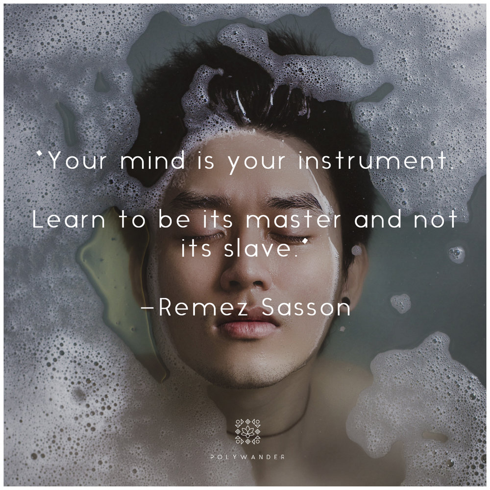 """Your mind is your instrument. Learn to be its master and not its slave."" —Remez Sasson."